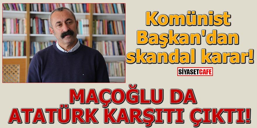 Komünist Başkan'dan skandal karar! Maçoğlu da Atatürk karşıtı çıktı