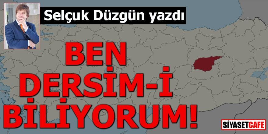 Selçuk Düzgün yazdı: BEN DERSİM-İ BİLİYORUM!