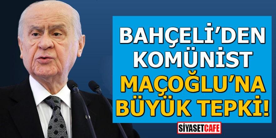 Bahçeli'den komünist Maçoğlu'na büyük tepki