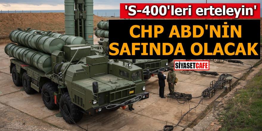 'S-400'leri erteleyin' CHP ABD'nin safında olacak