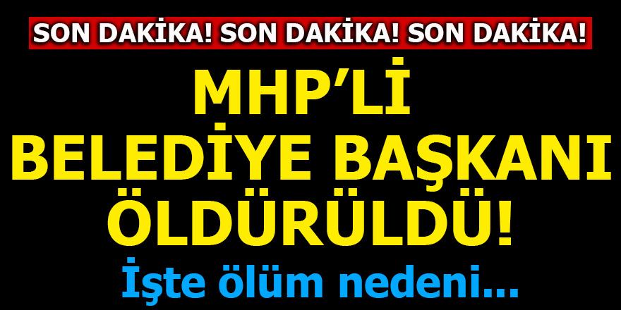 MHP'li Belediye Başkanı öldürüldü! İşte ölüm nedeni