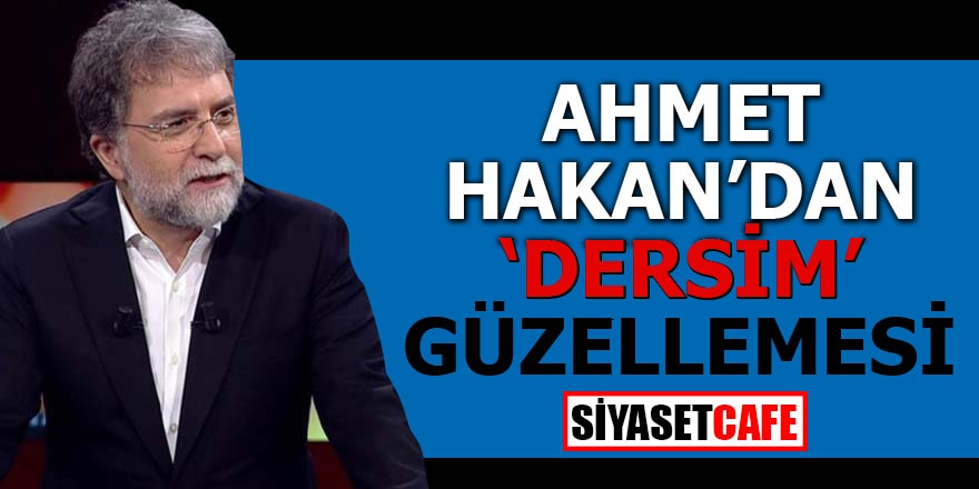 "Ahmet Hakan'dan ""Dersim"" güzellemesi"