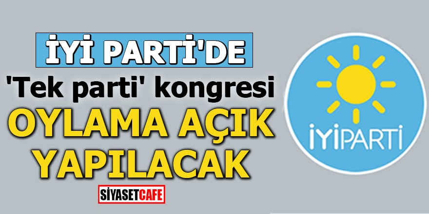 İYİ Parti'de 'Tek parti' kongresi Oylama açık yapılacak