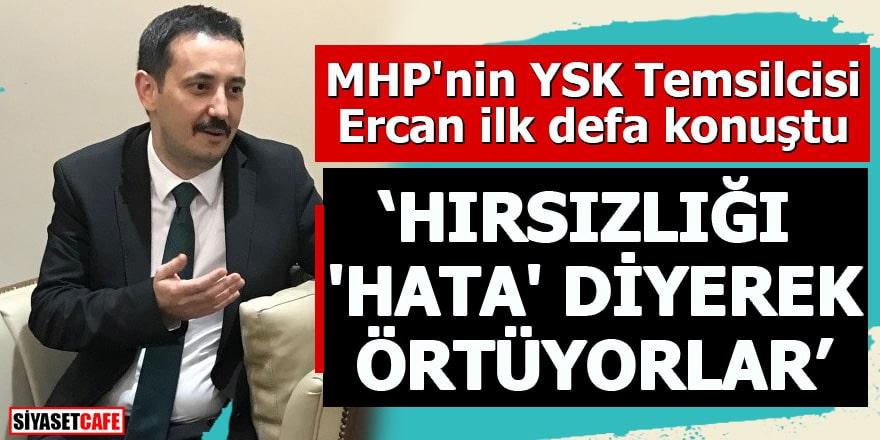 """MHP'nin YSK Temsilcisi Ercan ilk defa konuştu""""Hırsızlığı 'hata' diyerek örtüyorlar"""""""