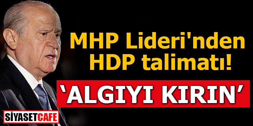 """MHP Lideri'nden HDP talimatı """"Algıyı kırın"""""""