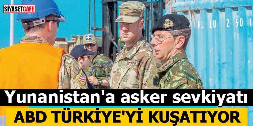 Yunanistan'a asker sevkiyatı ABD Türkiye'yi kuşatıyor
