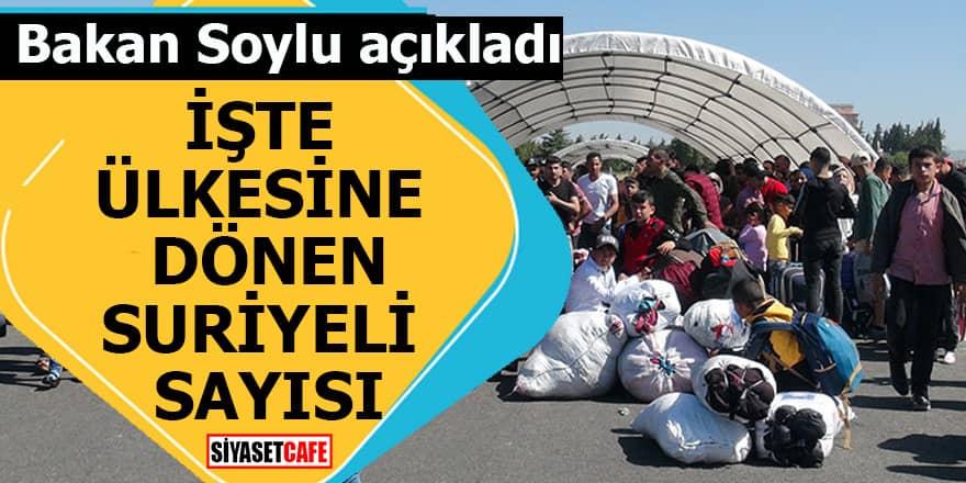 Bakan Soylu ülkesine dönen Suriyeli sayısını açıkladı!
