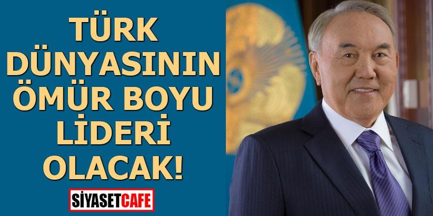 Türk dünyasının ömür boyu lideri olacak