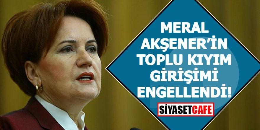 Meral Akşener'in toplu kıyım girişimi engellendi!