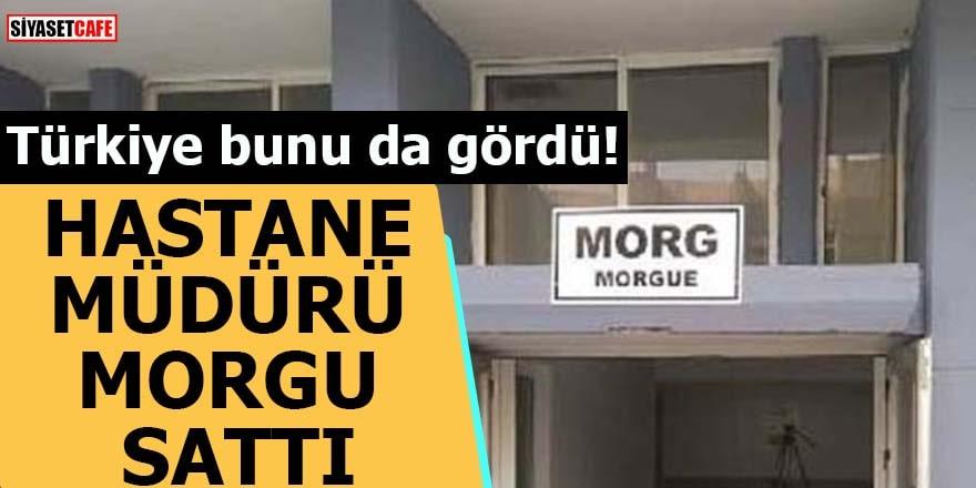 Türkiye bunu da gördü! Hastane müdürü morgu sattı