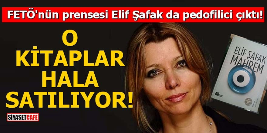 FETÖ'nün prensesi Elif Şafak da pedofilici çıktı O kitaplar hala satılıyor