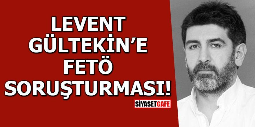 Levent Gültekin'e FETÖ soruşturması