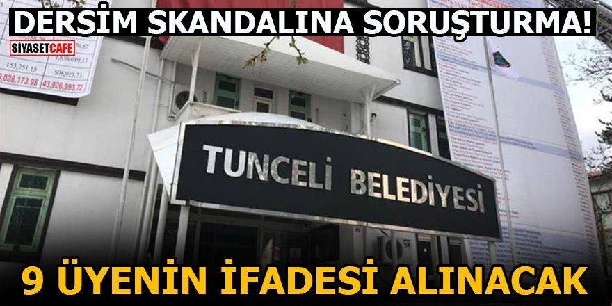 Dersim skandalına soruşturma! 9 üyenin ifadesi alınacak