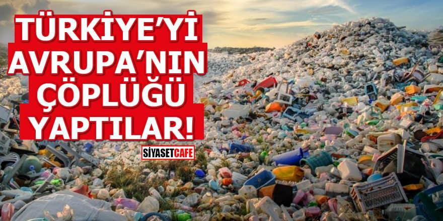 Türkiye'yi Avrupa'nın çöplüğü yaptılar