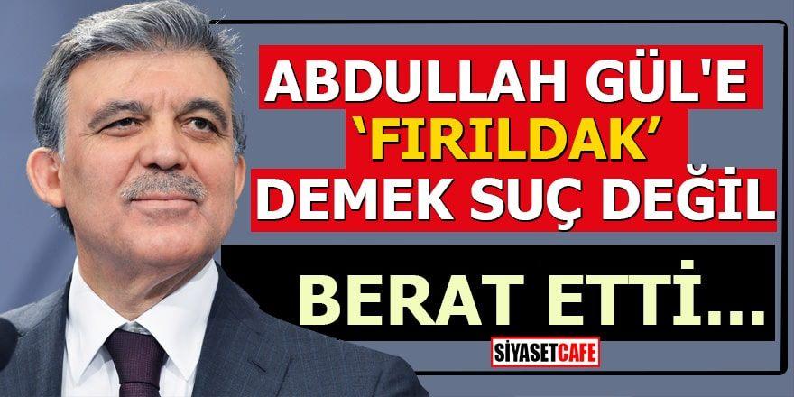 """Abdullah Gül'e """"fırıldak"""" diyen sanık berat etti"""