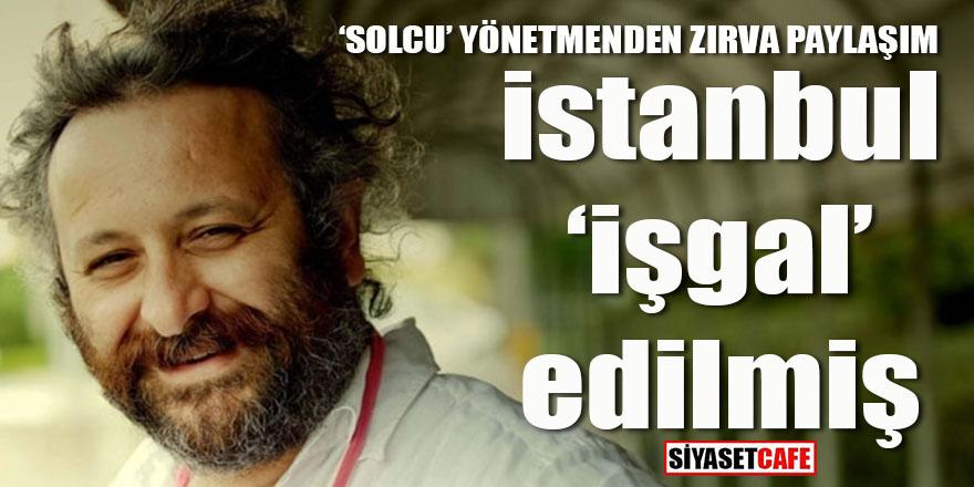Solcu yönetmenden zırva paylaşım: İstanbul 'işgal' edilmiş!