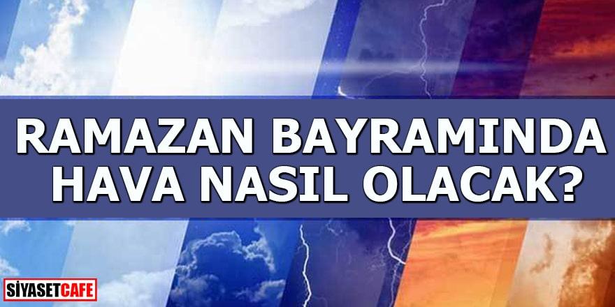 Ramazan Bayramda hava nasıl olacak?