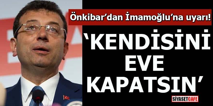 Önkibar'dan İmamoğlu'na uyarı! 'Kendisini eve kapatsın'