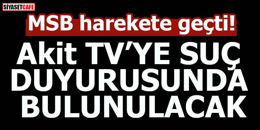 MSB harekete geçti! Akit TV'ye suç duyurusunda bulunulacak