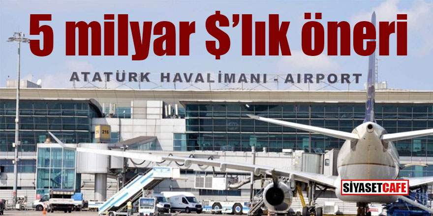 Atatürk Havalimanı'na 5 milyar dolarlık öneri!