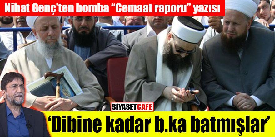 """Nihat Genç'ten bomba """"cemaat raporu"""" yazısı: Dibine kadar b.ka batmışlar!"""