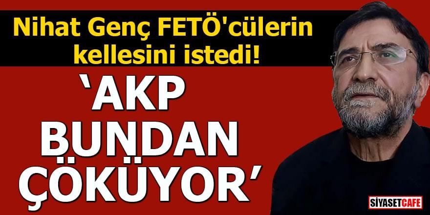 """Nihat Genç FETÖ'cülerin kellesini istedi """"AKP bundan çöküyor"""""""