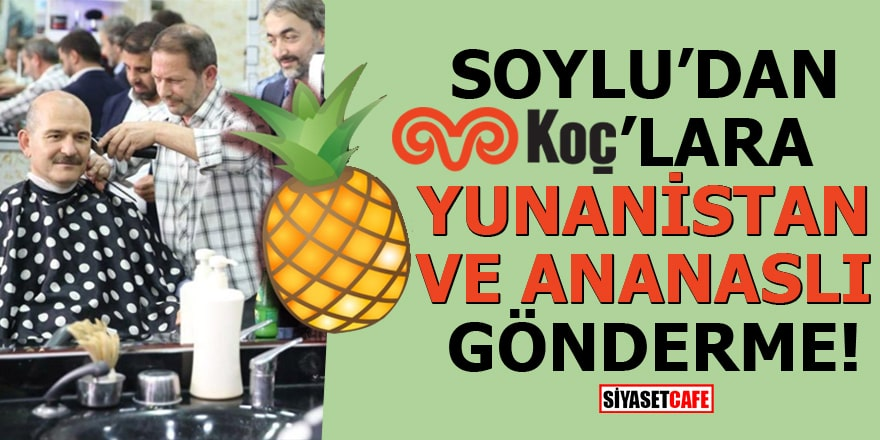 Soylu'dan Koç'lara Yunanistan ve ananaslı gönderme!