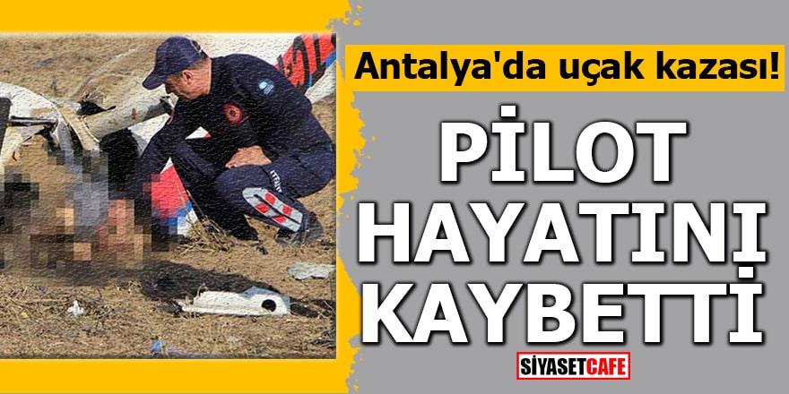 Antalya'da uçak kazası! Pilot hayatını kaybetti