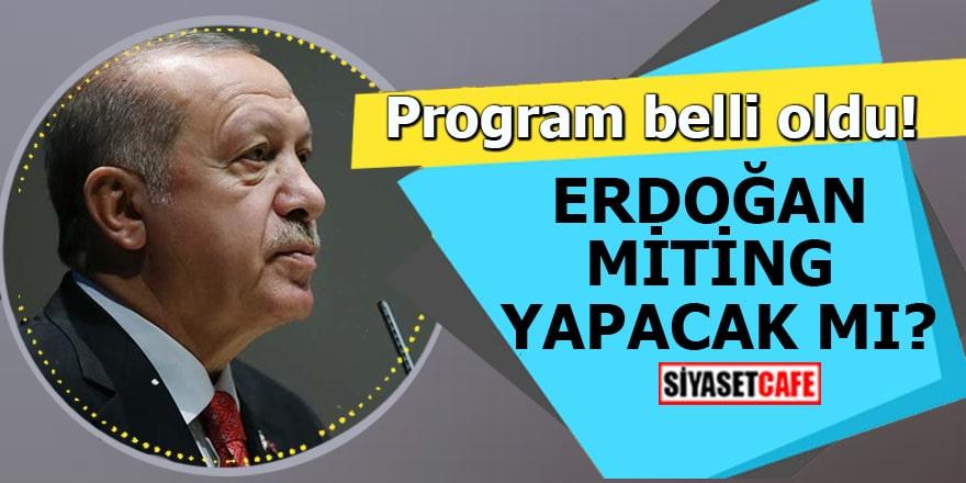Program belli oldu! Erdoğan miting yapacak mı?