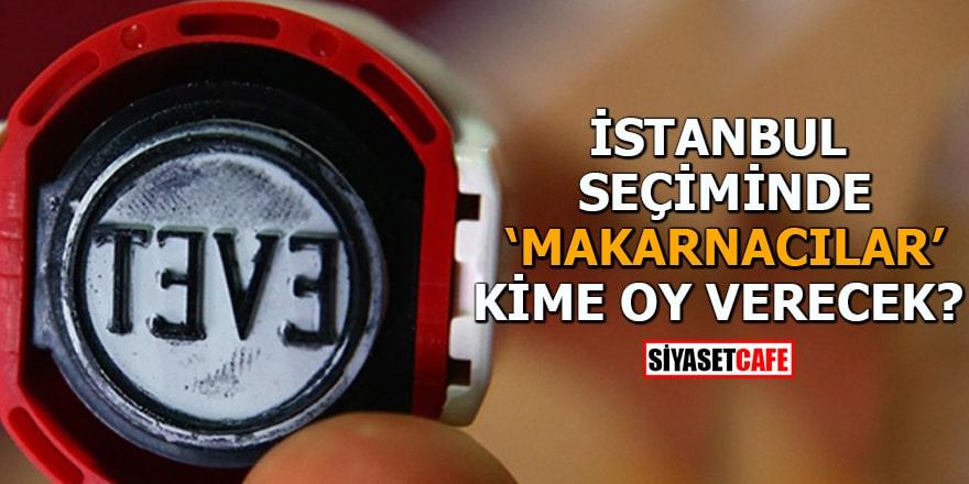 İstanbul seçimde 'makarnacılar' kime oy verecek!