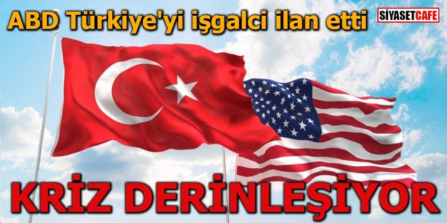 ABD Türkiye'yi işgalci ilan etti KRİZ DERİNLEŞİYOR