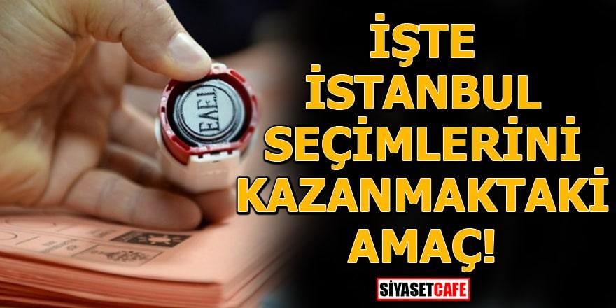 İşte İstanbul seçimlerini kazanmaktaki amaç!