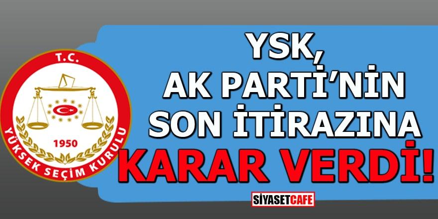 YSK, AK Parti'nin son itirazına karar verdi