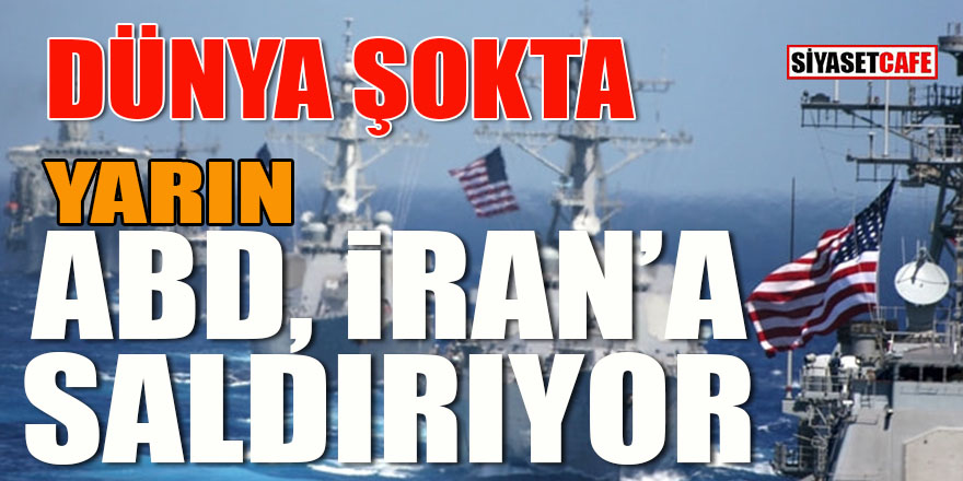 Dünya şokta: Yarın ABD İran'a saldırıyor!