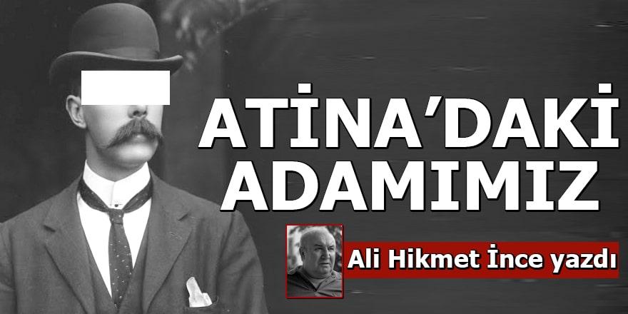 Ali Hikmet İnce yazdı Atina'daki Adamımız