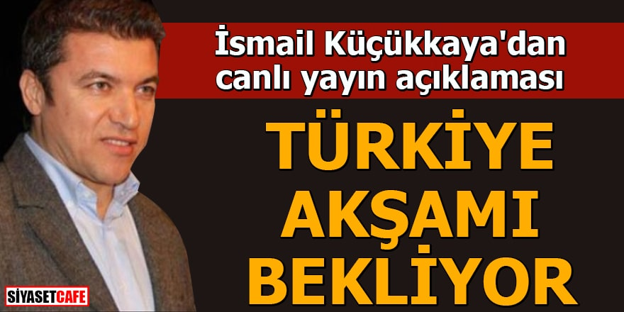 İsmail Küçükkaya'dan canlı yayın açıklaması Türkiye akşamı bekliyor