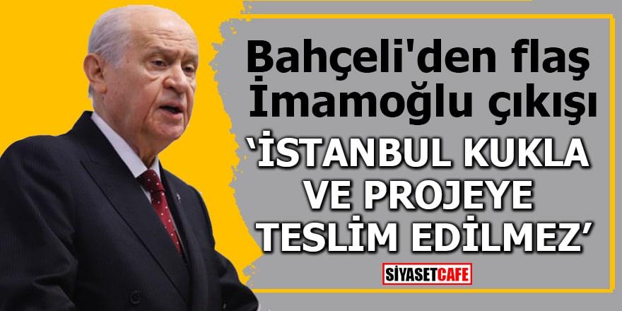 """Bahçeli'den flaş İmamoğlu çıkışı """"İstanbul kukla ve projeye teslim edilemez"""""""