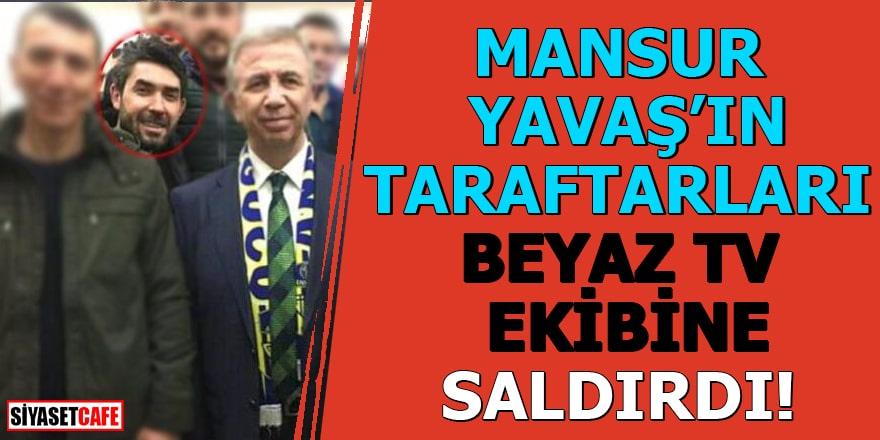 Mansur Yavaş'ın taraftarları Beyaz TV ekibine saldırdı!