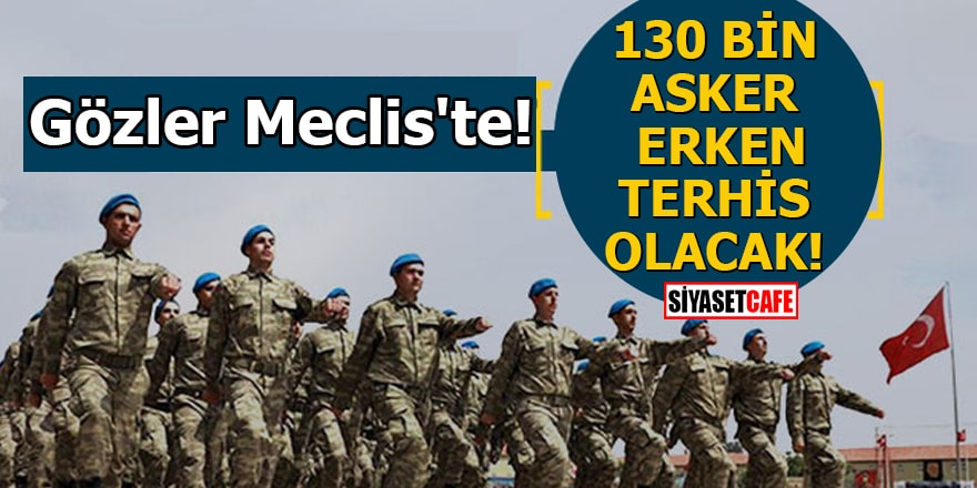 Gözler Meclis'te!130 bin asker erken terhis olacak!