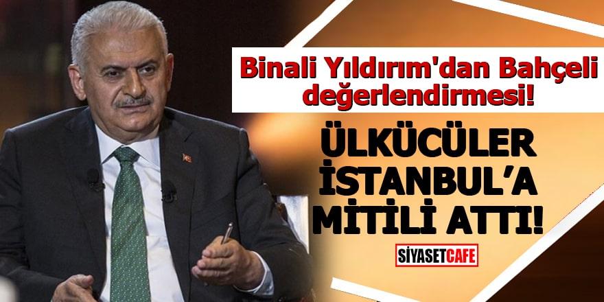 Binali Yıldırım'dan Bahçeli değerlendirmesi Ülkücüler İstanbul'a mitili attı