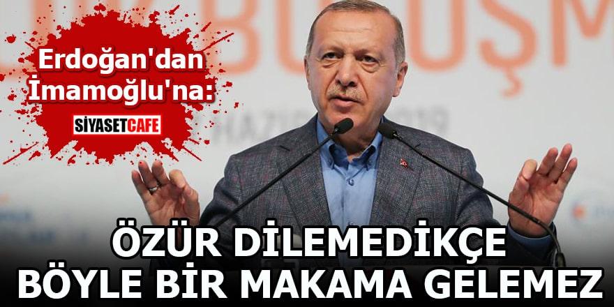 Erdoğan'dan İmamoğlu'na:Özür dilemedikçe böyle bir makama gelemez