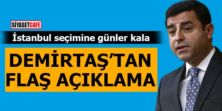 İstanbul seçimine günler kala Demirtaş'tan flaş açıklama