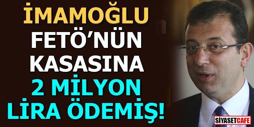 İmamoğlu FETÖ'nün kasasına 2 milyon lira ödemiş