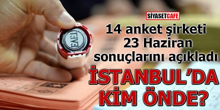 14 anket şirketi 23 Haziran sonuçlarını açıkladı İstanbul'da kim önde?