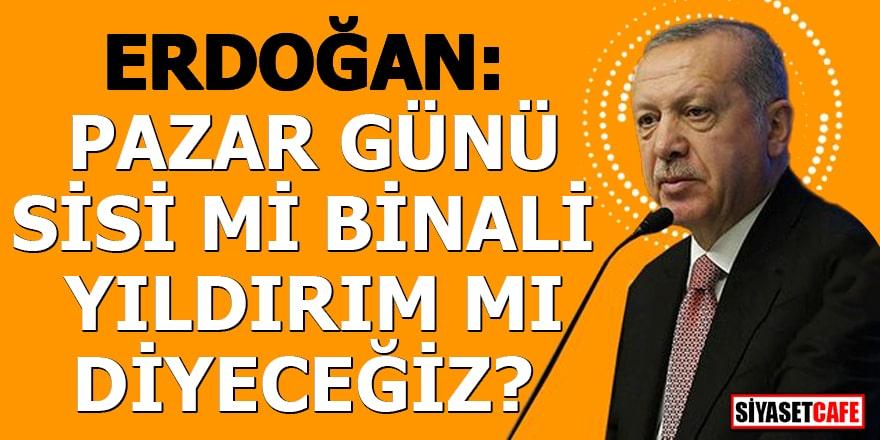 Erdoğan: Pazar günü Sisi mi Binali Yıldırım mı diyeceğiz?