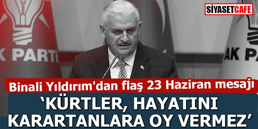 """Binali Yıldırım'dan flaş 23 Haziran mesajı """"Kürtler hayatını karartanlara oy vermez"""""""