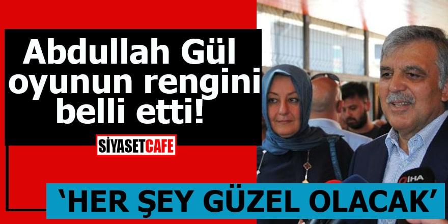 """Abdullah Gül oyunun rengini belli etti """"Her şey güzel olacak"""""""