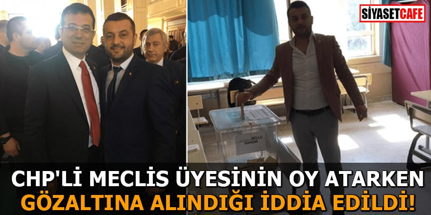 CHP'li Meclis Üyesinin oy atarken gözaltına alındığı iddia edildi