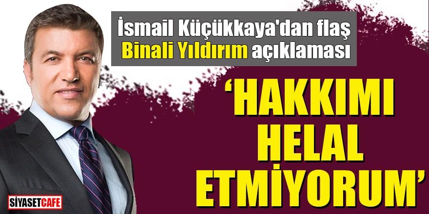 """İsmail Küçükkaya'dan flaş Binali Yıldırım açıklaması """"Hakkımı helal etmiyorum"""""""