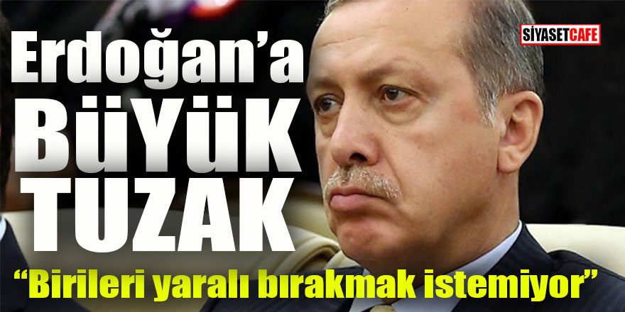 Erdoğan'a büyük tuzak: Birileri Reisi yaralı bırakmak istemiyor!